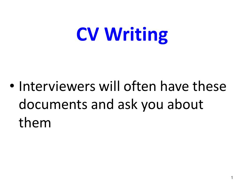 CV Writing Interviewers will often have these documents and ask you about them 1