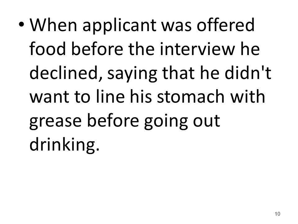 When applicant was offered food before the interview he declined, saying that he didn't want to line his stomach with grease before going out drinking