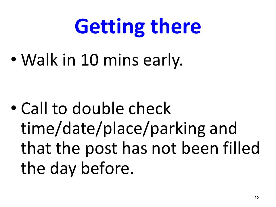 Getting there Walk in 10 mins early. Call to double check time/date/place/parking and that the post has not been filled the day before. 13