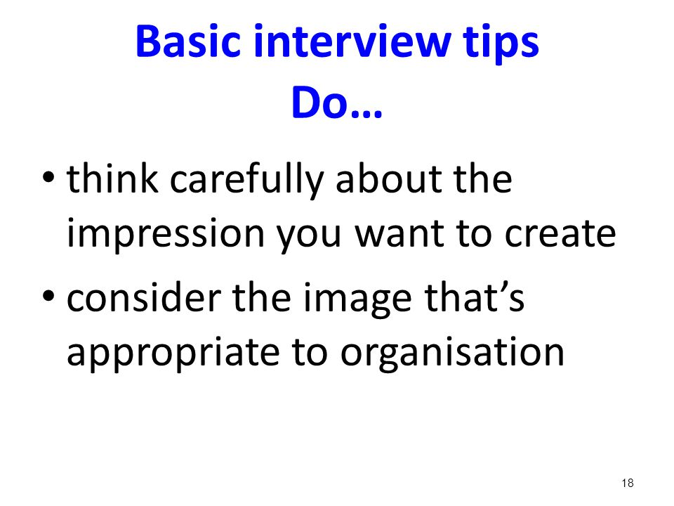Basic interview tips Do… think carefully about the impression you want to create consider the image that's appropriate to organisation 18