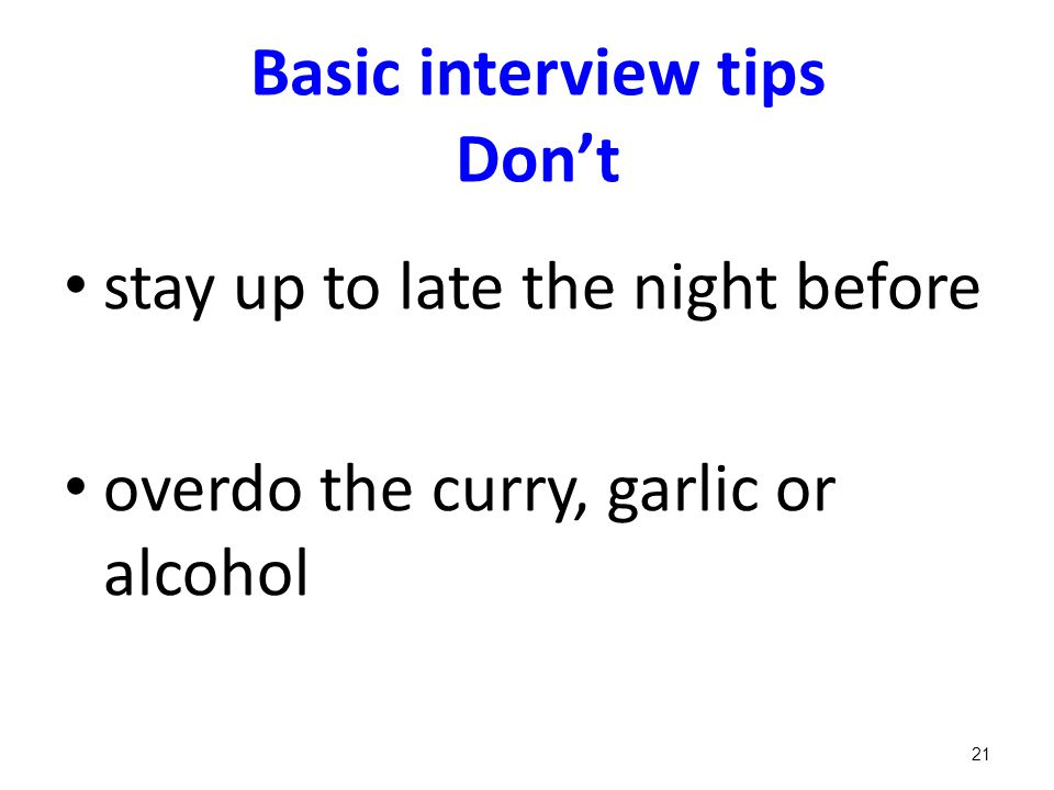 Basic interview tips Don't stay up to late the night before overdo the curry, garlic or alcohol 21