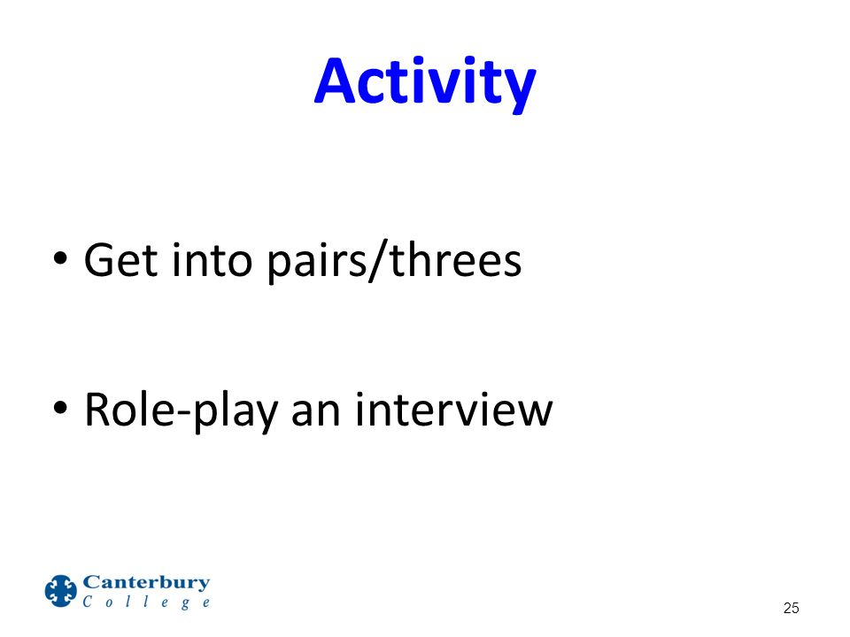 Activity Get into pairs/threes Role-play an interview 25