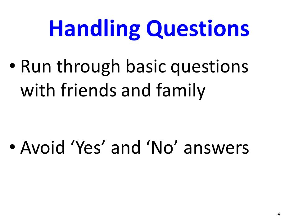 Handling Questions Run through basic questions with friends and family Avoid 'Yes' and 'No' answers 4