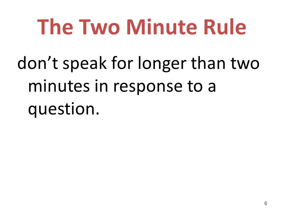 The Two Minute Rule don't speak for longer than two minutes in response to a question. 6