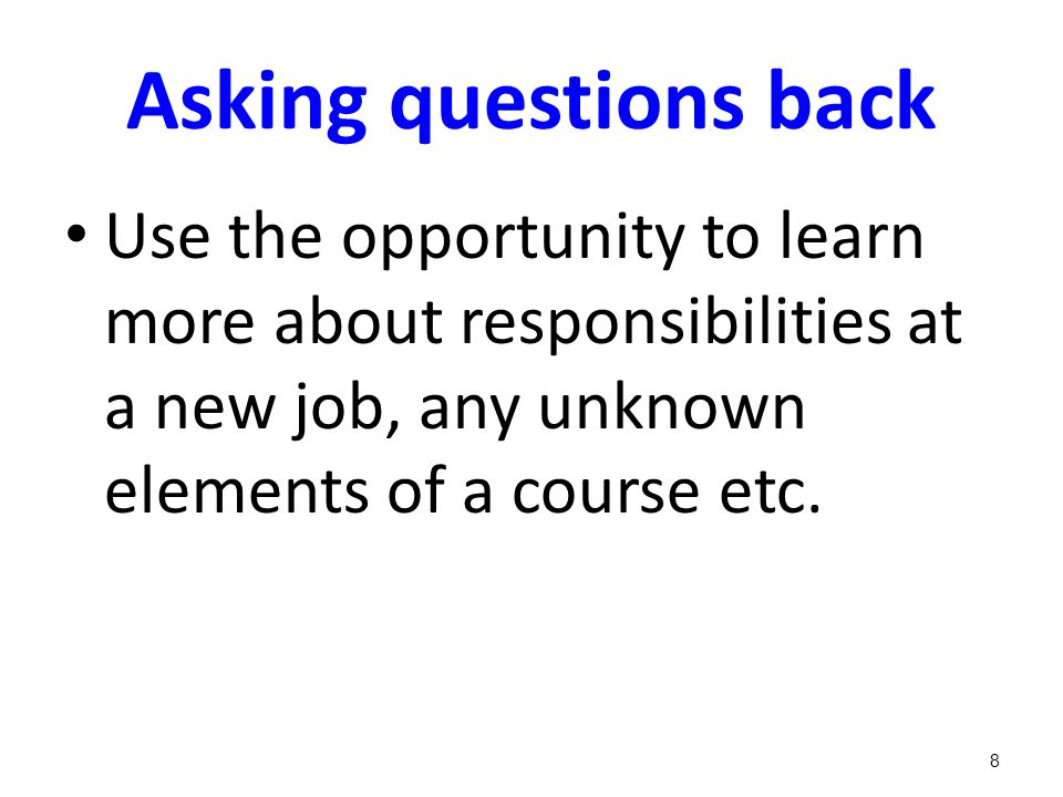 Asking questions back Use the opportunity to learn more about responsibilities at a new job, any unknown elements of a course etc. 8