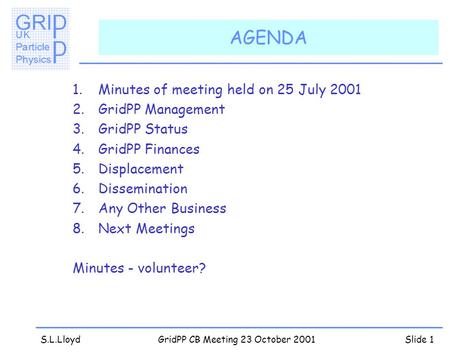 S.L.LloydGridPP CB Meeting 23 October 2001Slide 1 AGENDA 1.Minutes of meeting held on 25 July 2001 2.GridPP Management 3.GridPP Status 4.GridPP Finances 5.Displacement 6.Dissemination 7.Any Other Business 8.Next Meetings Minutes - volunteer