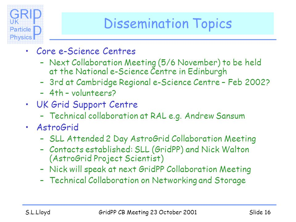 S.L.LloydGridPP CB Meeting 23 October 2001Slide 16 Dissemination Topics Core e-Science Centres –Next Collaboration Meeting (5/6 November) to be held at the National e-Science Centre in Edinburgh –3rd at Cambridge Regional e-Science Centre – Feb 2002.