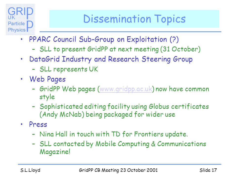 S.L.LloydGridPP CB Meeting 23 October 2001Slide 17 Dissemination Topics PPARC Council Sub-Group on Exploitation ( ) –SLL to present GridPP at next meeting (31 October) DataGrid Industry and Research Steering Group –SLL represents UK Web Pages –GridPP Web pages (www.gridpp.ac.uk) now have common stylewww.gridpp.ac.uk –Sophisticated editing facility using Globus certificates (Andy McNab) being packaged for wider use Press –Nina Hall in touch with TD for Frontiers update.