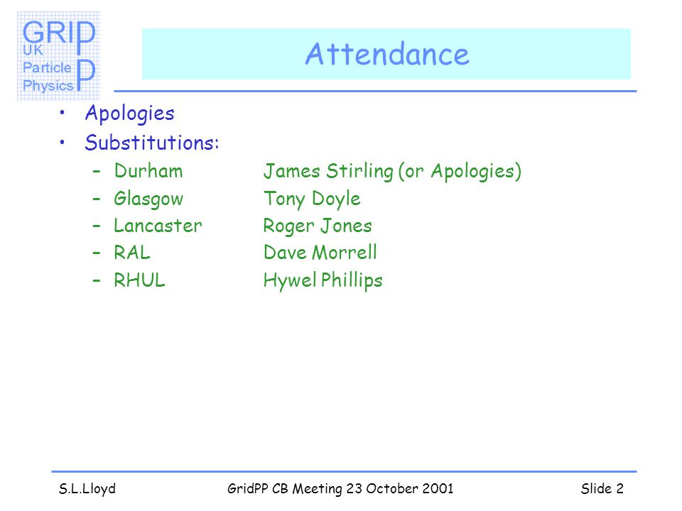 S.L.LloydGridPP CB Meeting 23 October 2001Slide 2 Attendance Apologies Substitutions: –DurhamJames Stirling (or Apologies) –GlasgowTony Doyle –LancasterRoger Jones –RALDave Morrell –RHULHywel Phillips