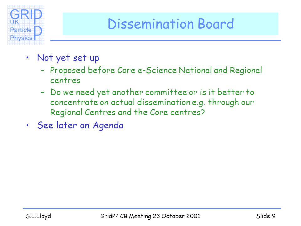 S.L.LloydGridPP CB Meeting 23 October 2001Slide 9 Dissemination Board Not yet set up –Proposed before Core e-Science National and Regional centres –Do we need yet another committee or is it better to concentrate on actual dissemination e.g.