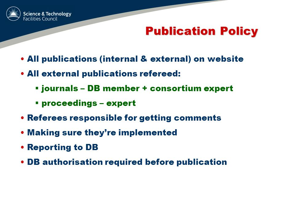 Publication Policy Publication Policy All publications (internal & external) on website All external publications refereed:  journals – DB member + consortium expert  proceedings – expert Referees responsible for getting comments Making sure they're implemented Reporting to DB DB authorisation required before publication