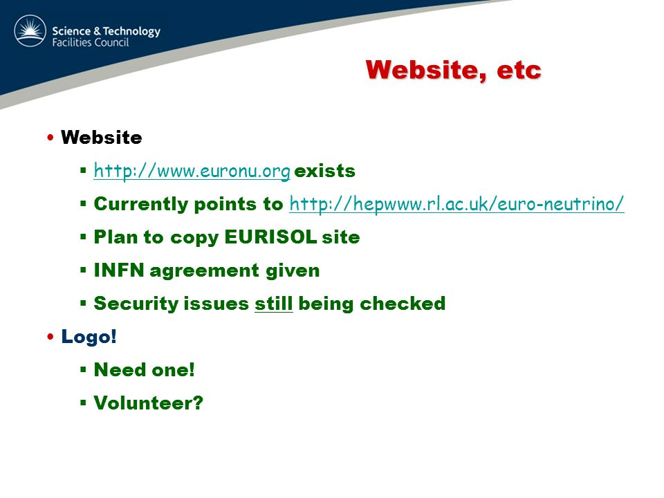 Website, etc Website, etc Website  http://www.euronu.org exists http://www.euronu.org  Currently points to http://hepwww.rl.ac.uk/euro-neutrino/ http://hepwww.rl.ac.uk/euro-neutrino/  Plan to copy EURISOL site  INFN agreement given  Security issues still being checked Logo.