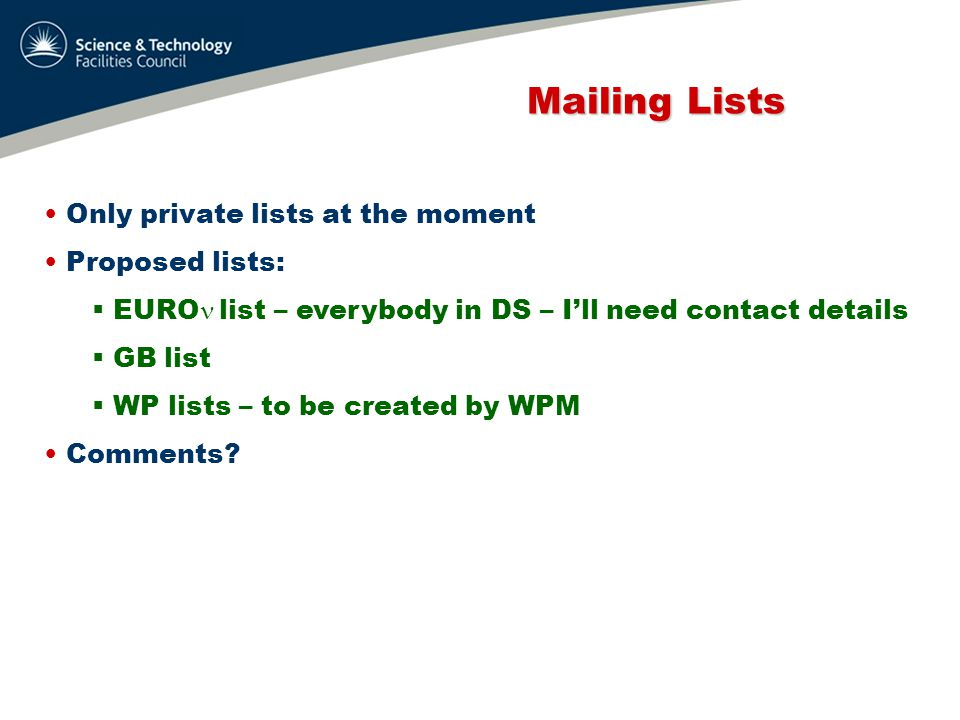 Mailing Lists Mailing Lists Only private lists at the moment Proposed lists:  EURO list – everybody in DS – I'll need contact details  GB list  WP lists – to be created by WPM Comments