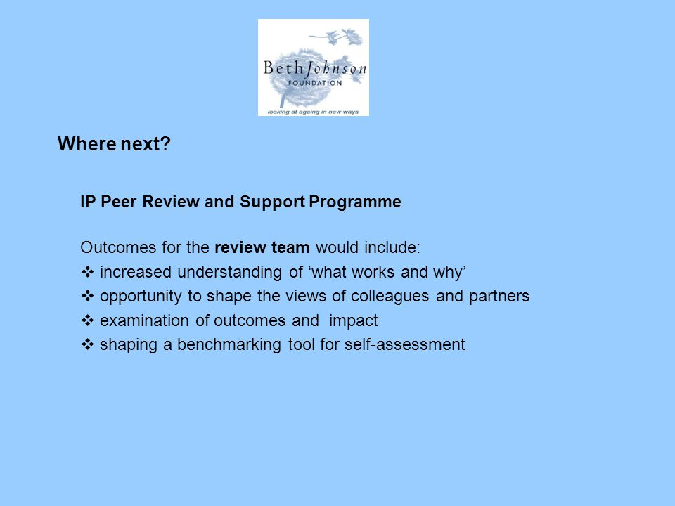 Where next? IP Peer Review and Support Programme Outcomes for the review team would include:  increased understanding of 'what works and why'  oppor