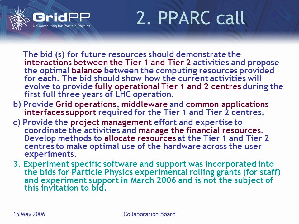 15 May 2006Collaboration Board 2. PPARC call The bid (s) for future resources should demonstrate the interactions between the Tier 1 and Tier 2 activi