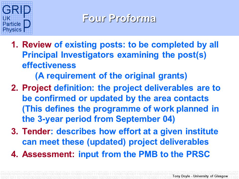 Tony Doyle - University of Glasgow Four Proforma 1.Review of existing posts: to be completed by all Principal Investigators examining the post(s) effectiveness (A requirement of the original grants) 2.Project definition: the project deliverables are to be confirmed or updated by the area contacts (This defines the programme of work planned in the 3-year period from September 04) 3.Tender: describes how effort at a given institute can meet these (updated) project deliverables 4.Assessment: input from the PMB to the PRSC