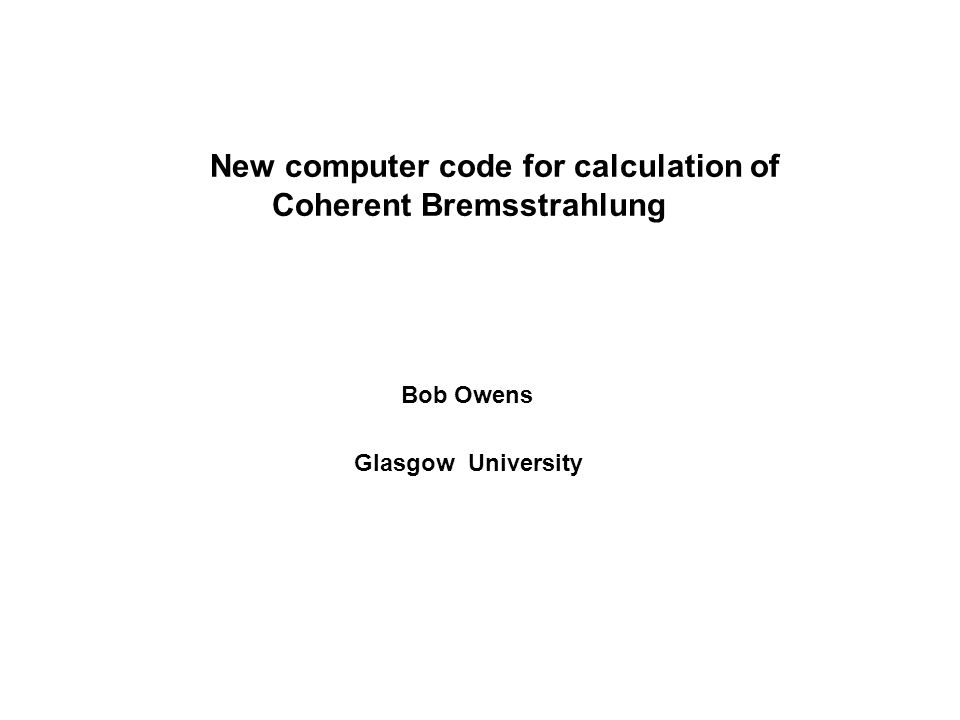 AIMS Coherent Bremsstrahlung Faster calculation Code suitable for detectors with full azimuthal coverage Find reasons for occasional discrepancies Incoherent Bremsstrahlung Analytic formula used – is it adequate.