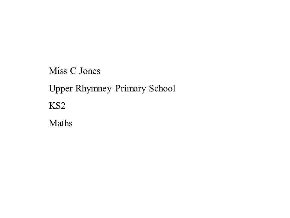 Miss C Jones Upper Rhymney Primary School KS2 Maths