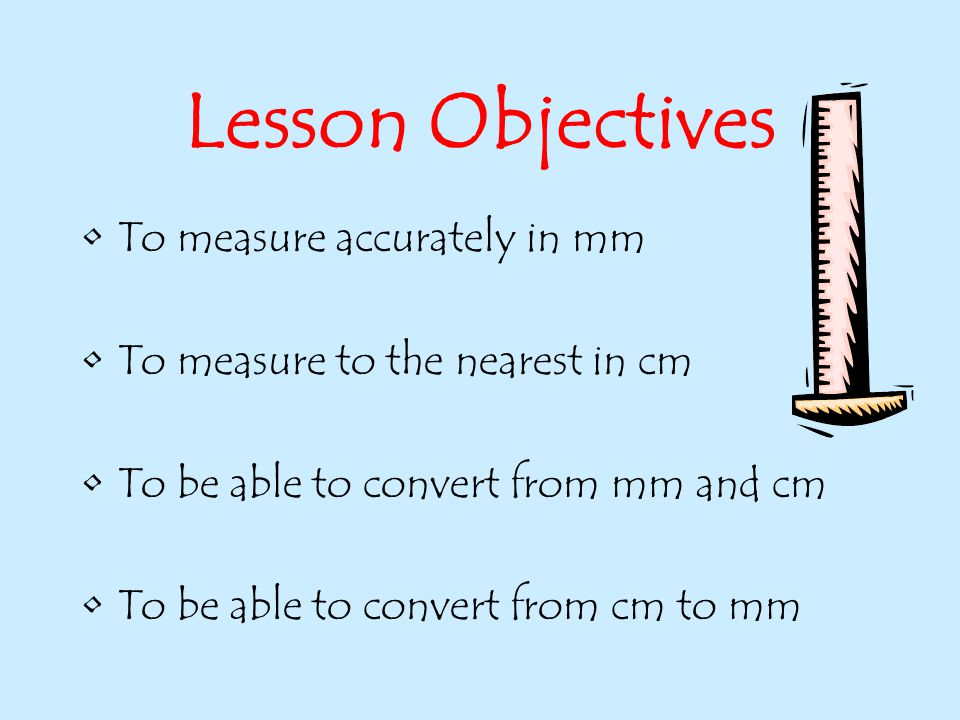 Lesson Objectives To measure accurately in mm To measure to the nearest in cm To be able to convert from mm and cm To be able to convert from cm to mm