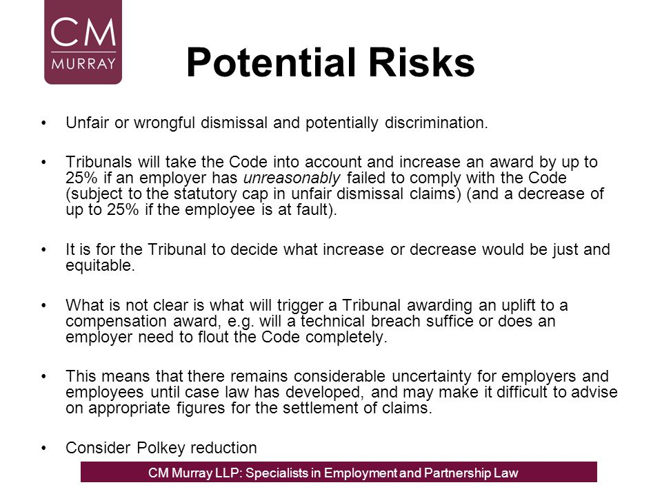 Potential Risks Unfair or wrongful dismissal and potentially discrimination. Tribunals will take the Code into account and increase an award by up to