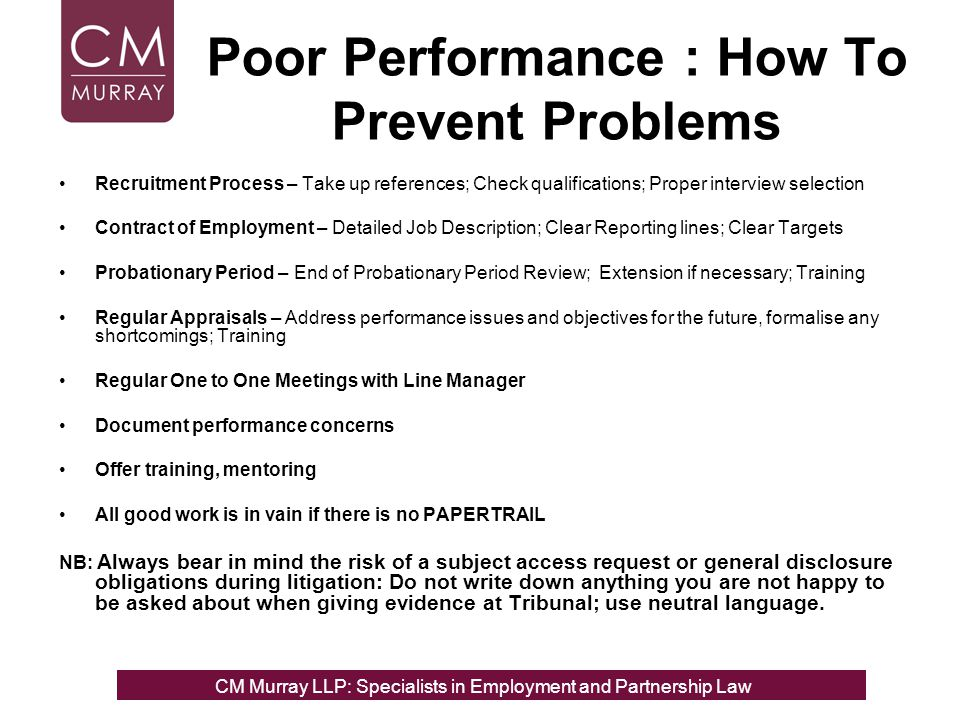 How do you deal with Performance Issues – The Formal and Informal Approach General Principles Performance issues should be addressed promptly; poor performance does not tend to just get better by itself or go away Common problem: managers do not raise their concerns, employee training is not given until it is too late and the perception then is the employee has to go Informal approach –you have a conversation with the employee in which you suggest there are performance issues which the employee needs to address; informal monitoring and follow up Formal approach –you raise issues at the end of probation meeting, in one to one meetings, at the appraisal and document these steps and offer training, if this fails you commence a performance management or disciplinary process.