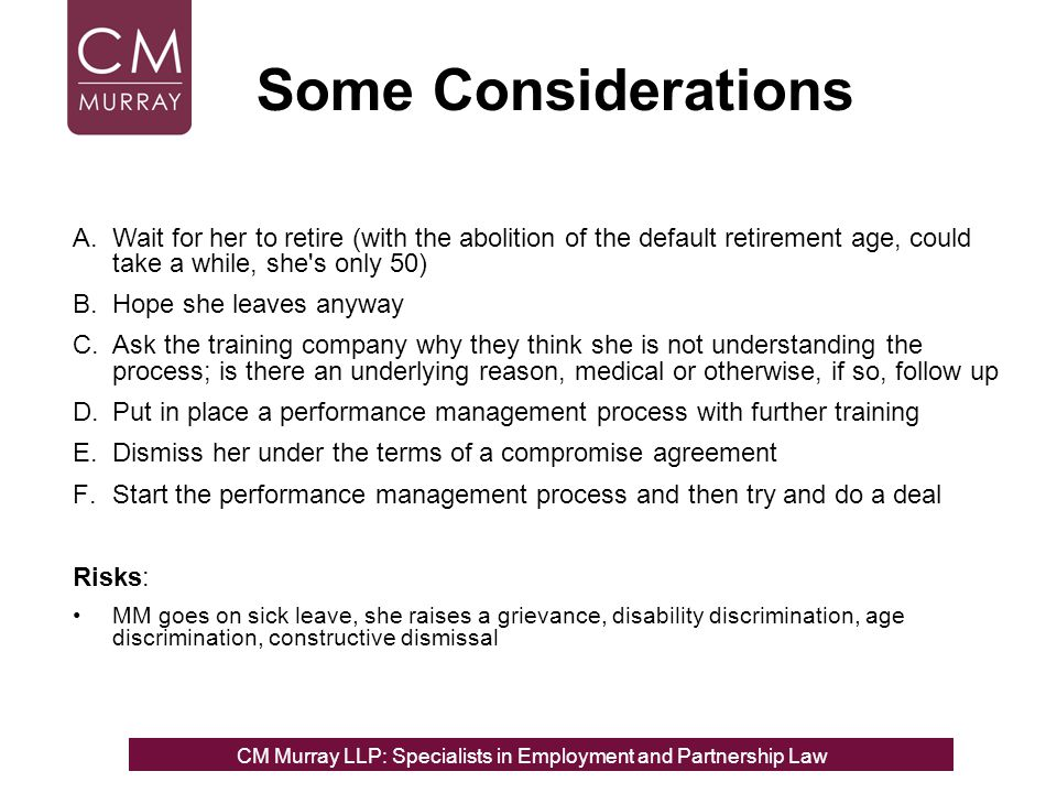 Some Considerations A.Wait for her to retire (with the abolition of the default retirement age, could take a while, she's only 50) B.Hope she leaves a
