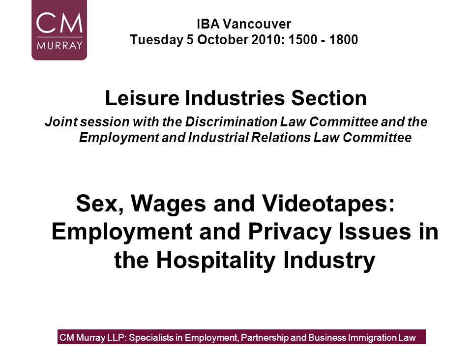 IBA Vancouver Tuesday 5 October 2010: Leisure Industries Section Joint session with the Discrimination Law Committee and the Employment and Industrial Relations Law Committee Sex, Wages and Videotapes: Employment and Privacy Issues in the Hospitality Industry CM Murray LLP: Specialists in Employment, Partnership and Business Immigration Law