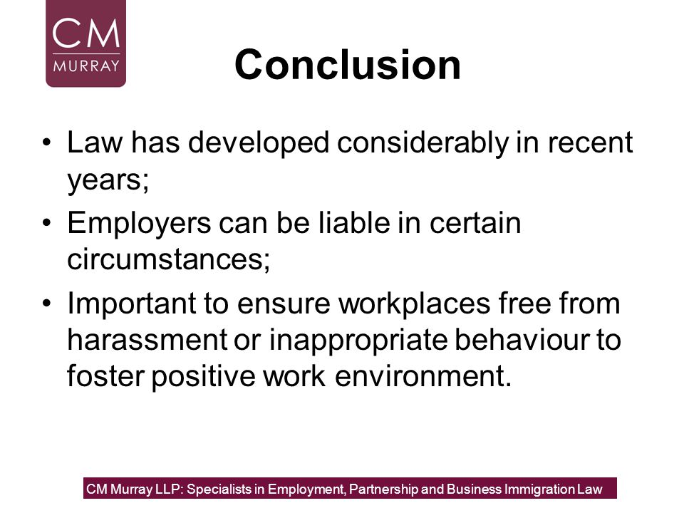 Conclusion Law has developed considerably in recent years; Employers can be liable in certain circumstances; Important to ensure workplaces free from harassment or inappropriate behaviour to foster positive work environment.