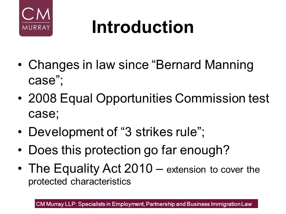 Introduction Changes in law since Bernard Manning case ; 2008 Equal Opportunities Commission test case; Development of 3 strikes rule ; Does this protection go far enough.