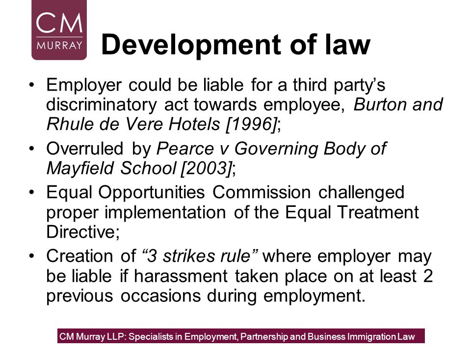 Development of law Employer could be liable for a third party's discriminatory act towards employee, Burton and Rhule de Vere Hotels [1996]; Overruled by Pearce v Governing Body of Mayfield School [2003]; Equal Opportunities Commission challenged proper implementation of the Equal Treatment Directive; Creation of 3 strikes rule where employer may be liable if harassment taken place on at least 2 previous occasions during employment.