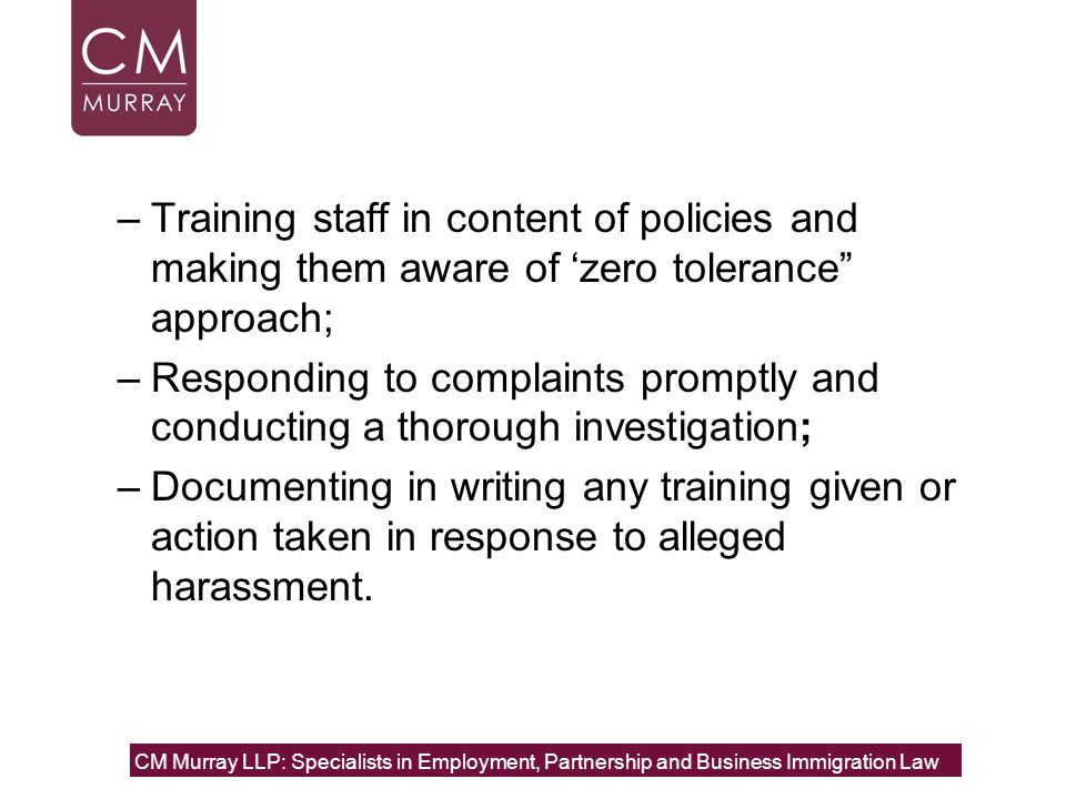–Training staff in content of policies and making them aware of 'zero tolerance approach; –Responding to complaints promptly and conducting a thorough investigation; –Documenting in writing any training given or action taken in response to alleged harassment.