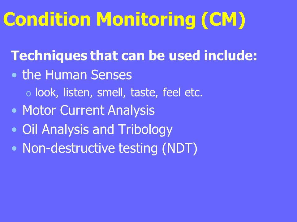 Condition Monitoring (CM) Techniques that can be used include: the Human Senses o look, listen, smell, taste, feel etc. Motor Current Analysis Oil Ana