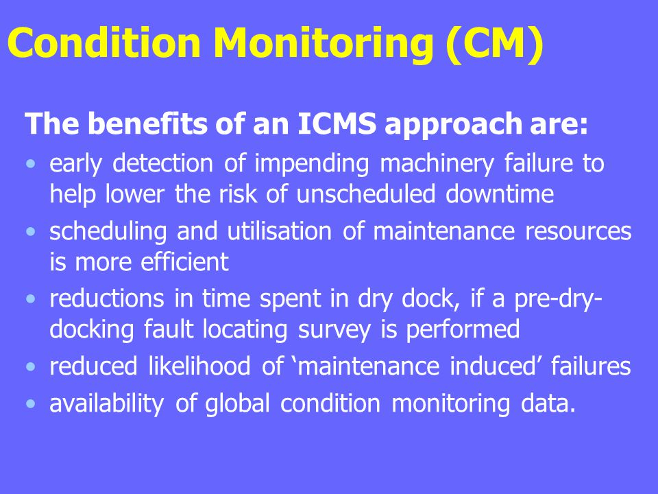Condition Monitoring (CM) The benefits of an ICMS approach are: early detection of impending machinery failure to help lower the risk of unscheduled d