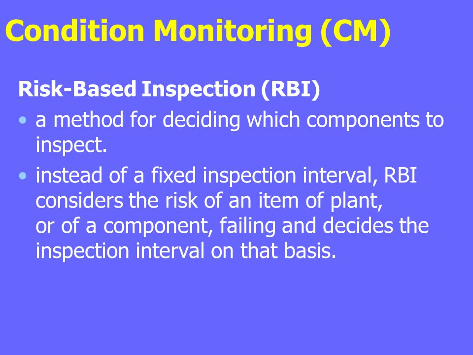 Condition Monitoring (CM) Risk-Based Inspection (RBI) a method for deciding which components to inspect. instead of a fixed inspection interval, RBI c