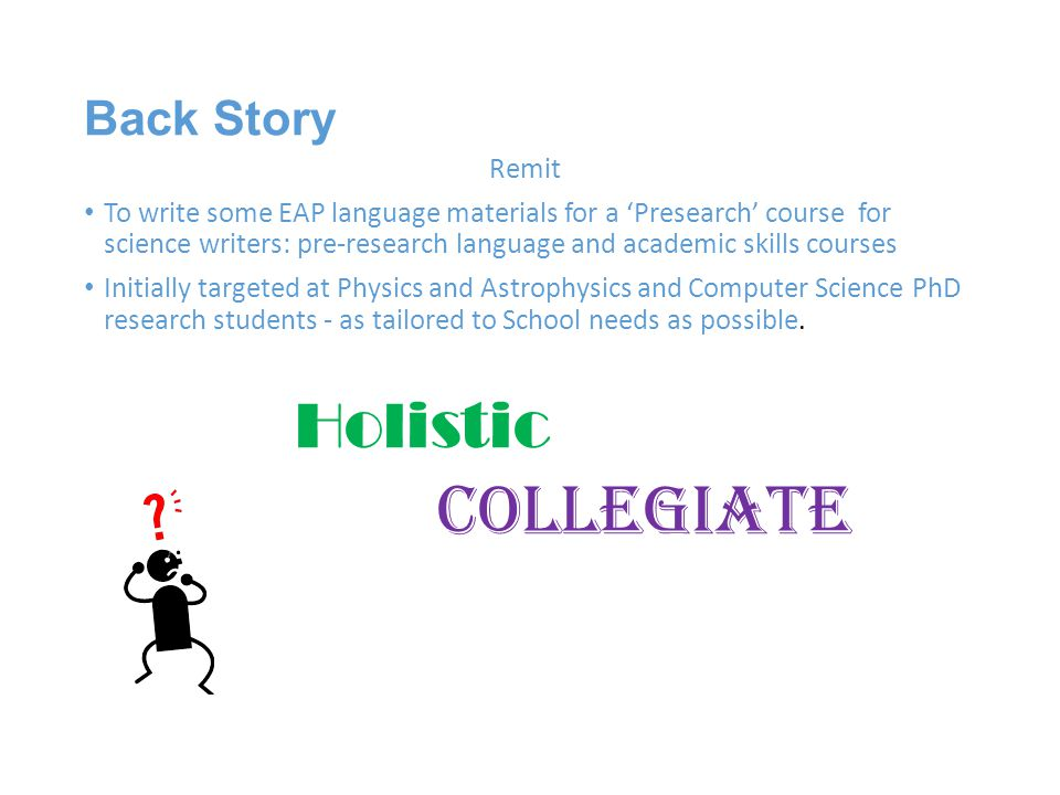 Back Story Remit To write some EAP language materials for a 'Presearch' course for science writers: pre-research language and academic skills courses Initially targeted at Physics and Astrophysics and Computer Science PhD research students - as tailored to School needs as possible.