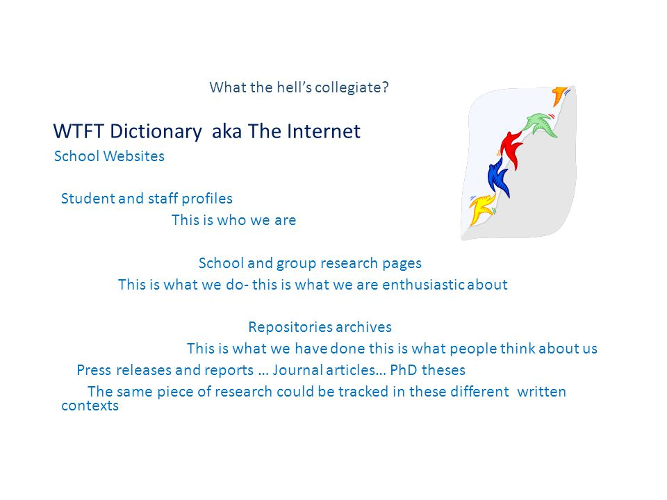 WTFT Dictionary aka The Internet School Websites Student and staff profiles This is who we are School and group research pages This is what we do- this is what we are enthusiastic about Repositories archives This is what we have done this is what people think about us Press releases and reports … Journal articles… PhD theses The same piece of research could be tracked in these different written contexts What the hell's collegiate?