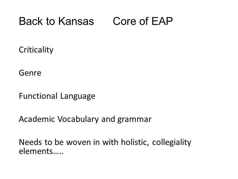Back to Kansas Core of EAP Criticality Genre Functional Language Academic Vocabulary and grammar Needs to be woven in with holistic, collegiality elements…..