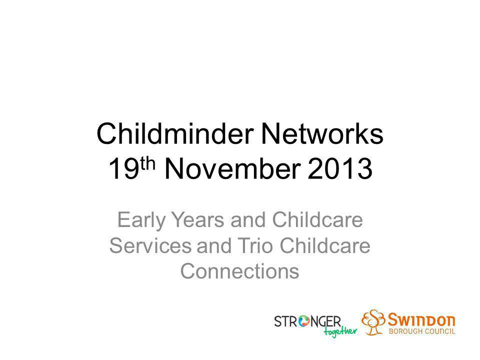Childminder Networks 19 th November 2013 Early Years and Childcare Services and Trio Childcare Connections