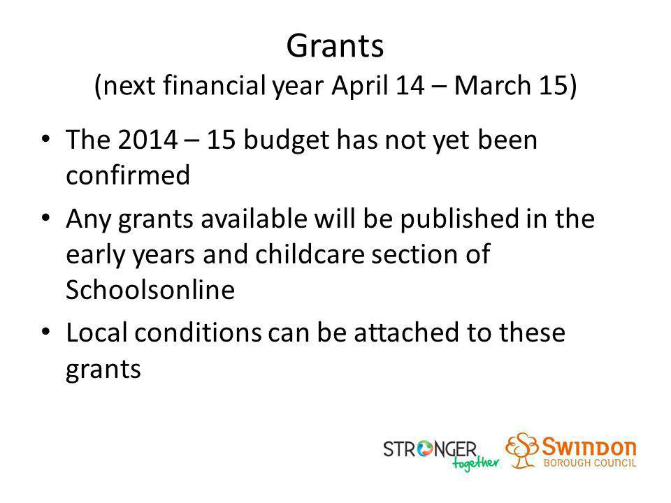 Grants (next financial year April 14 – March 15) The 2014 – 15 budget has not yet been confirmed Any grants available will be published in the early y