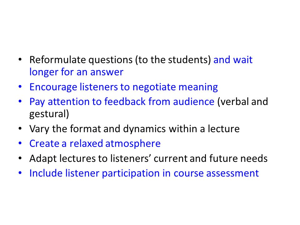 Reformulate questions (to the students) and wait longer for an answer Encourage listeners to negotiate meaning Pay attention to feedback from audience (verbal and gestural) Vary the format and dynamics within a lecture Create a relaxed atmosphere Adapt lectures to listeners' current and future needs Include listener participation in course assessment