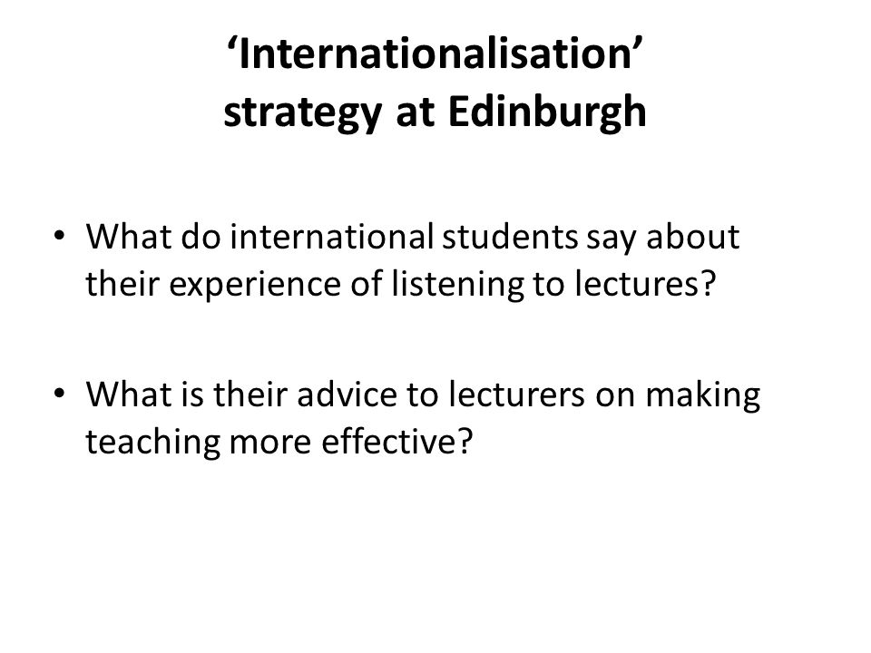 'Internationalisation' strategy at Edinburgh What do international students say about their experience of listening to lectures.