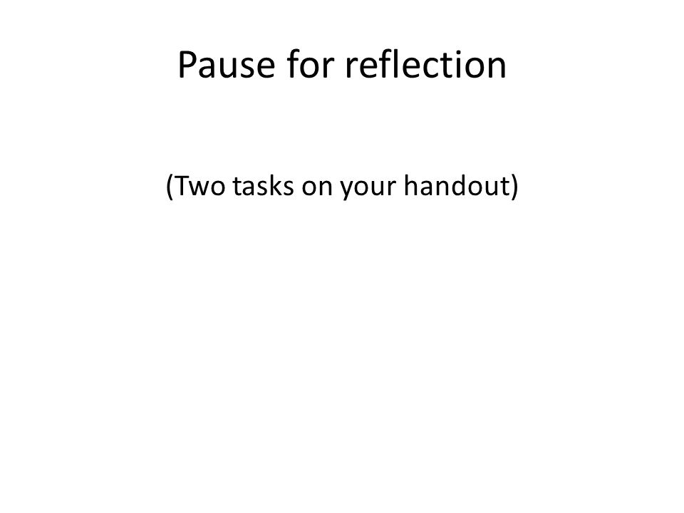 Pause for reflection (Two tasks on your handout)