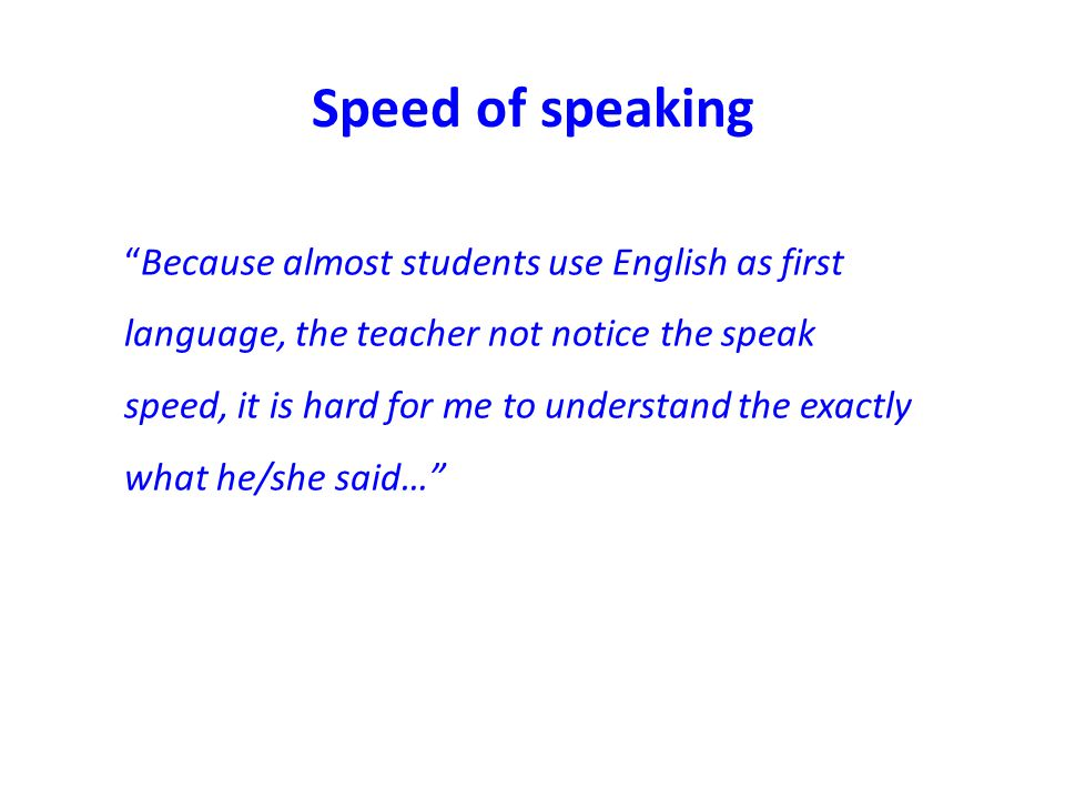 Speed of speaking Because almost students use English as first language, the teacher not notice the speak speed, it is hard for me to understand the exactly what he/she said…