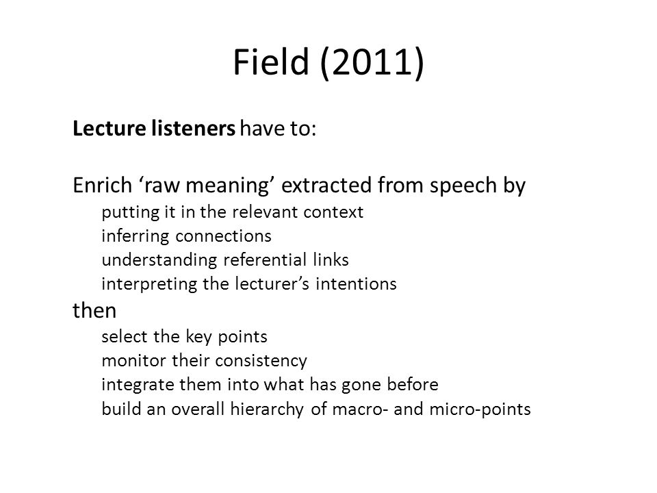 Field (2011) Lecture listeners have to: Enrich 'raw meaning' extracted from speech by putting it in the relevant context inferring connections understanding referential links interpreting the lecturer's intentions then select the key points monitor their consistency integrate them into what has gone before build an overall hierarchy of macro- and micro-points