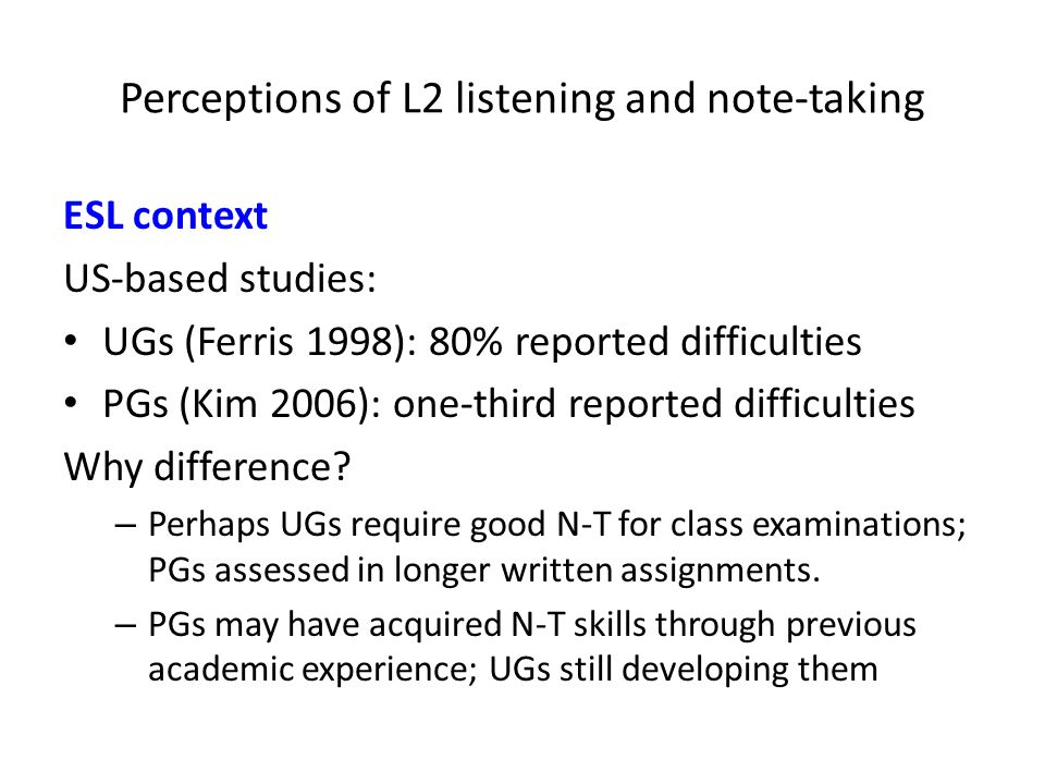 Perceptions of L2 listening and note-taking ESL context US-based studies: UGs (Ferris 1998): 80% reported difficulties PGs (Kim 2006): one-third reported difficulties Why difference.