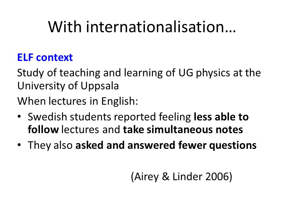With internationalisation… ELF context Study of teaching and learning of UG physics at the University of Uppsala When lectures in English: Swedish students reported feeling less able to follow lectures and take simultaneous notes They also asked and answered fewer questions (Airey & Linder 2006)