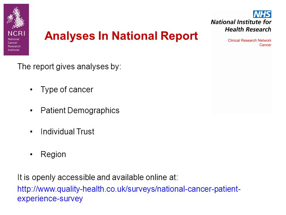 The report gives analyses by: Type of cancer Patient Demographics Individual Trust Region It is openly accessible and available online at: http://www.quality-health.co.uk/surveys/national-cancer-patient- experience-survey Analyses In National Report