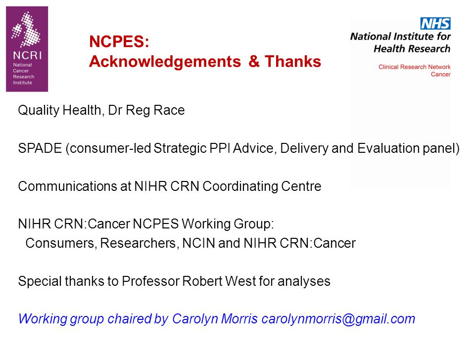 Quality Health, Dr Reg Race SPADE (consumer-led Strategic PPI Advice, Delivery and Evaluation panel) Communications at NIHR CRN Coordinating Centre NIHR CRN:Cancer NCPES Working Group: Consumers, Researchers, NCIN and NIHR CRN:Cancer Special thanks to Professor Robert West for analyses Working group chaired by Carolyn Morris carolynmorris@gmail.com NCPES: Acknowledgements & Thanks