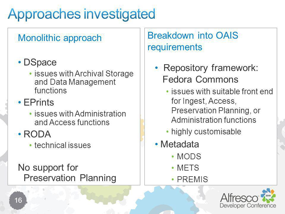 16 Monolithic approach Repository framework: Fedora Commons issues with suitable front end for Ingest, Access, Preservation Planning, or Administration functions highly customisable Metadata MODS METS PREMIS DSpace issues with Archival Storage and Data Management functions EPrints issues with Administration and Access functions RODA technical issues No support for Preservation Planning Breakdown into OAIS requirements