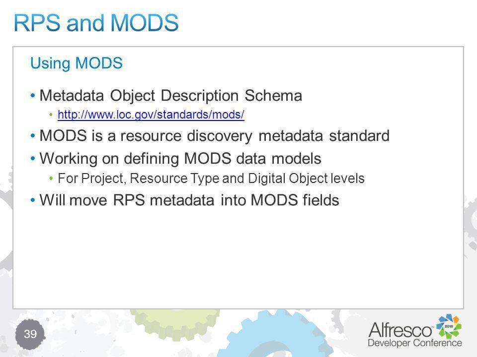 39 Metadata Object Description Schema http://www.loc.gov/standards/mods/ MODS is a resource discovery metadata standard Working on defining MODS data models For Project, Resource Type and Digital Object levels Will move RPS metadata into MODS fields Using MODS
